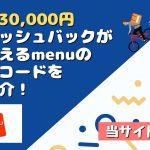 【6月最新】最大30,000円のキャッシュバックがもらえるmenuの紹介コードをご紹介!お得なキャンペーン開催中!